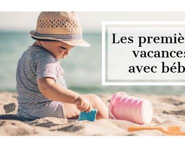 Les premières vacances avec bébé : ce qu'il faut prévoir !